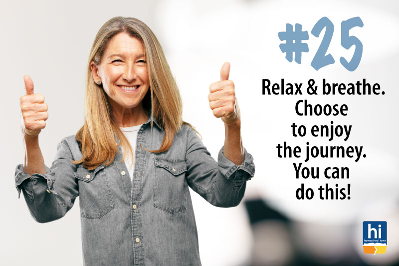 Homeschool Tip #25:  Relax and breathe. Choose to enjoy the journey. You can do this!